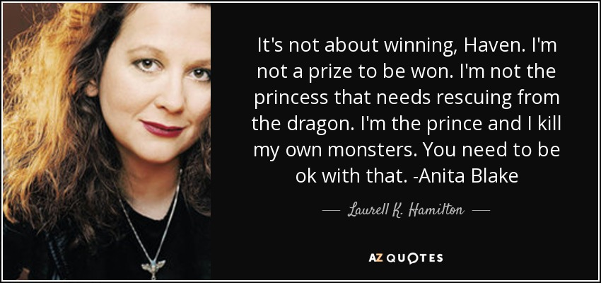 It's not about winning, Haven. I'm not a prize to be won. I'm not the princess that needs rescuing from the dragon. I'm the prince and I kill my own monsters. You need to be ok with that. -Anita Blake - Laurell K. Hamilton