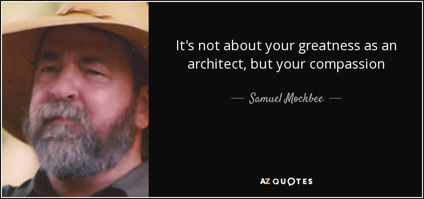 It's not about your greatness as an architect, but your compassion - Samuel Mockbee