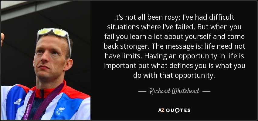 It's not all been rosy; I've had difficult situations where I've failed. But when you fail you learn a lot about yourself and come back stronger. The message is: life need not have limits. Having an opportunity in life is important but what defines you is what you do with that opportunity. - Richard Whitehead
