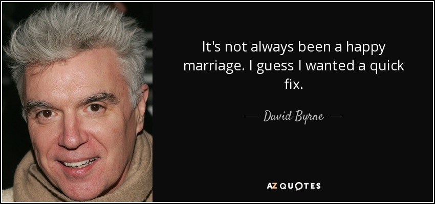 It's not always been a happy marriage. I guess I wanted a quick fix. - David Byrne