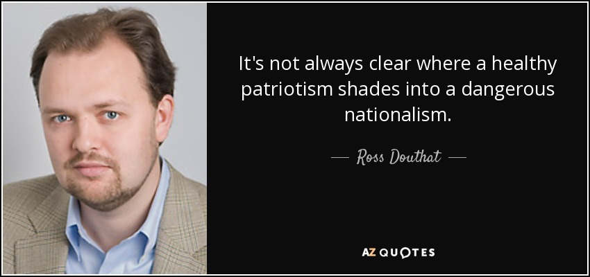It's not always clear where a healthy patriotism shades into a dangerous nationalism. - Ross Douthat