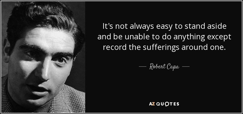 It's not always easy to stand aside and be unable to do anything except record the sufferings around one. - Robert Capa