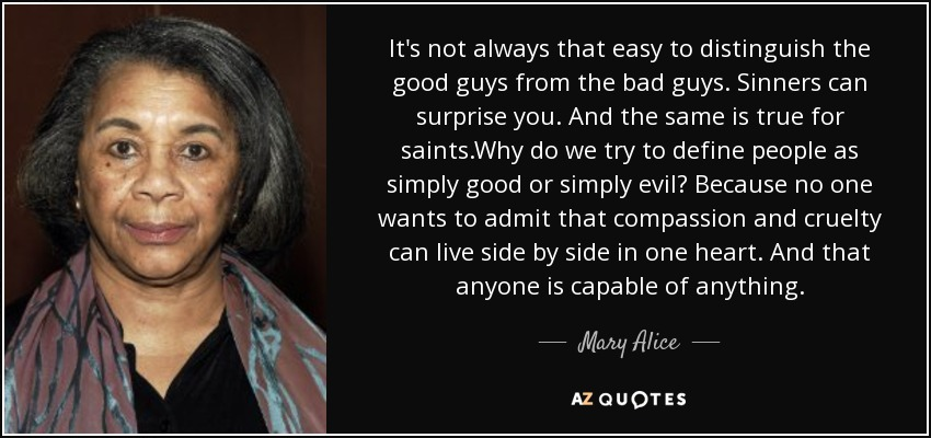 It's not always that easy to distinguish the good guys from the bad guys. Sinners can surprise you. And the same is true for saints.Why do we try to define people as simply good or simply evil? Because no one wants to admit that compassion and cruelty can live side by side in one heart. And that anyone is capable of anything. - Mary Alice