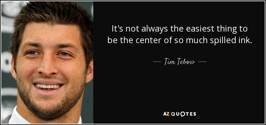 It's not always the easiest thing to be the center of so much spilled ink. - Tim Tebow