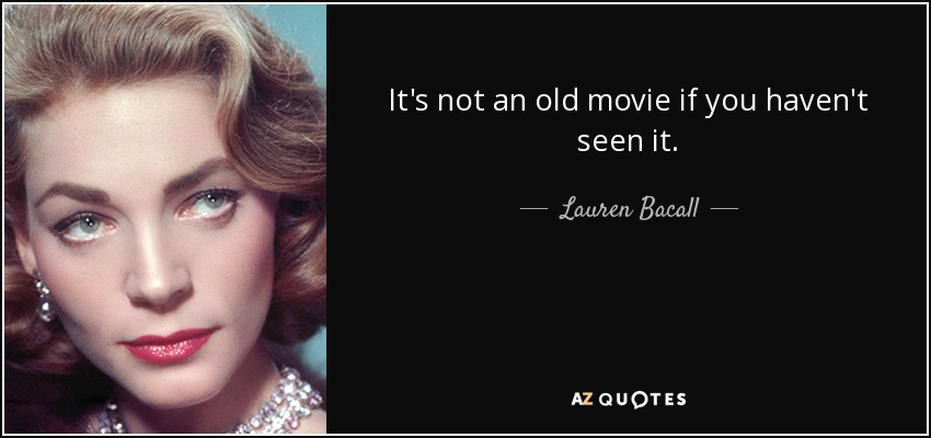 It's not an old movie if you haven't seen it. - Lauren Bacall