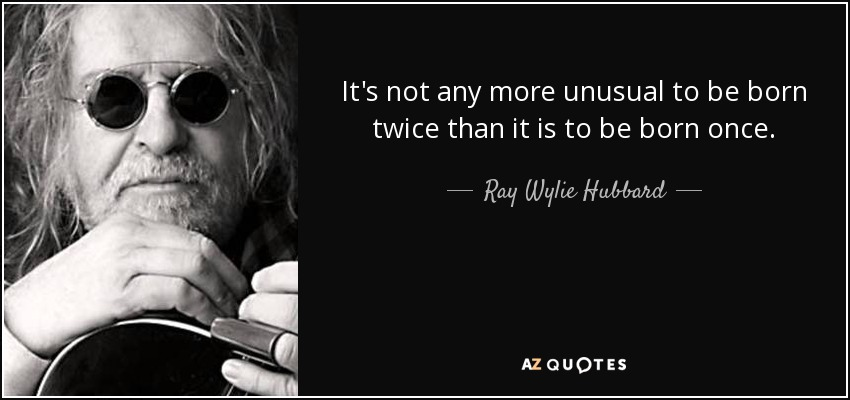 It's not any more unusual to be born twice than it is to be born once. - Ray Wylie Hubbard