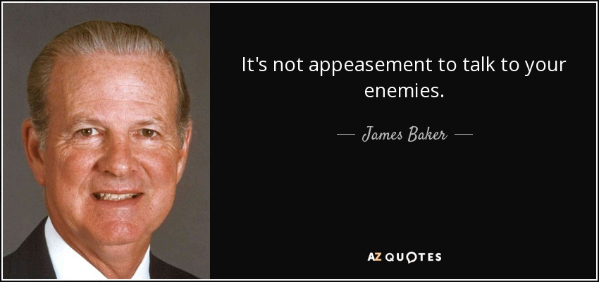 It's not appeasement to talk to your enemies. - James Baker