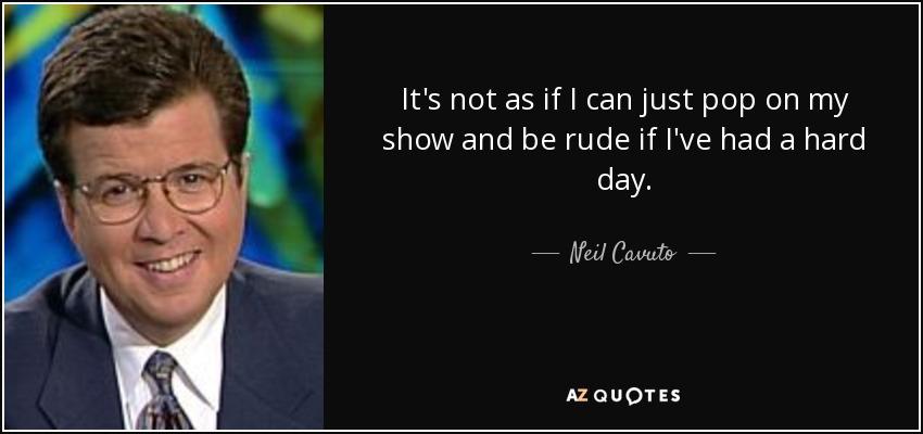 It's not as if I can just pop on my show and be rude if I've had a hard day. - Neil Cavuto
