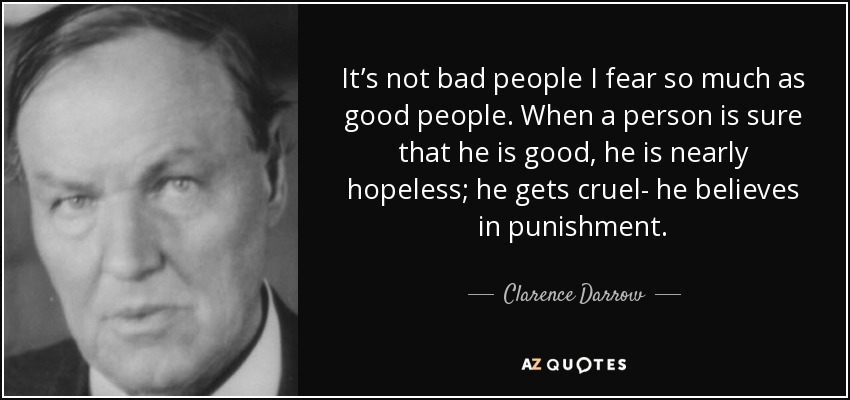It's not bad people I fear so much as good people. When a person is sure that he is good, he is nearly hopeless; he gets cruel- he believes in punishment. - Clarence Darrow