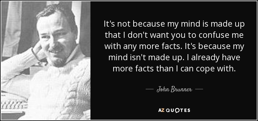 It's not because my mind is made up that I don't want you to confuse me with any more facts. It's because my mind isn't made up. I already have more facts than I can cope with. - John Brunner