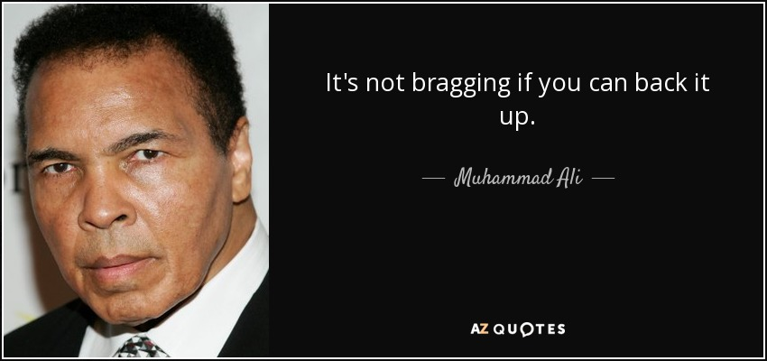 It's not bragging if you can back it up. - Muhammad Ali
