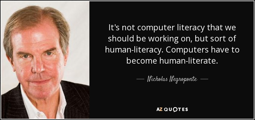 It's not computer literacy that we should be working on, but sort of human-literacy. Computers have to become human-literate. - Nicholas Negroponte