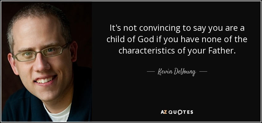 It's not convincing to say you are a child of God if you have none of the characteristics of your Father. - Kevin DeYoung