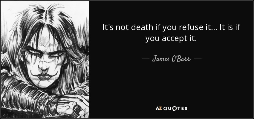 It's not death if you refuse it... It is if you accept it. - James O'Barr