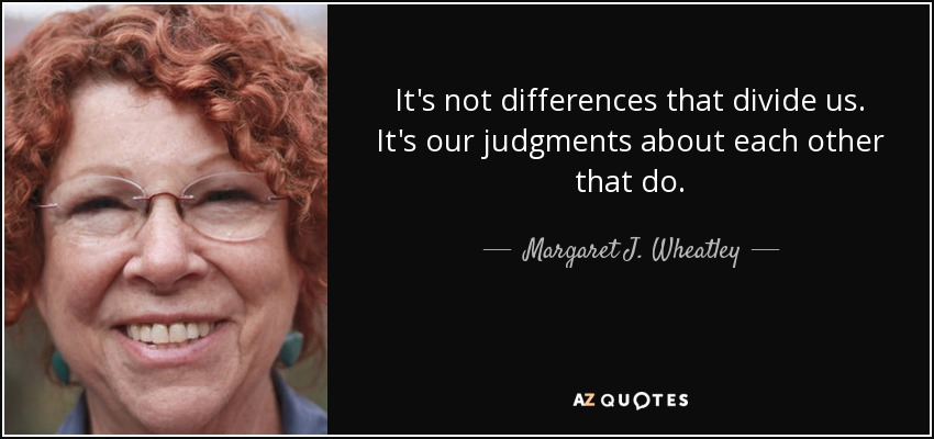 It's not differences that divide us. It's our judgments about each other that do. - Margaret J. Wheatley