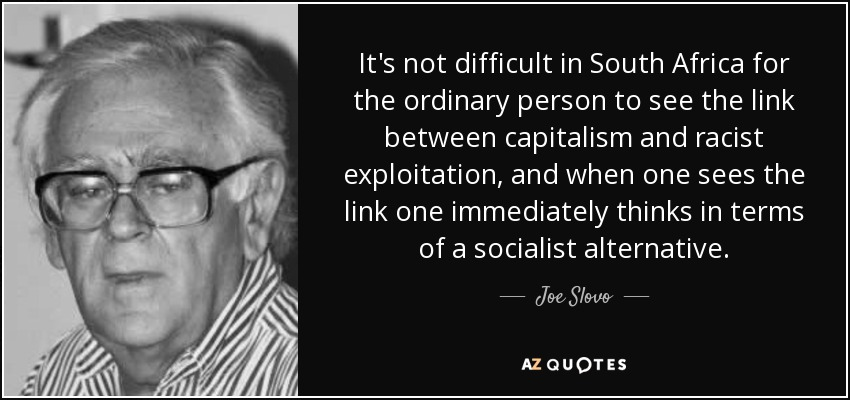It's not difficult in South Africa for the ordinary person to see the link between capitalism and racist exploitation, and when one sees the link one immediately thinks in terms of a socialist alternative. - Joe Slovo