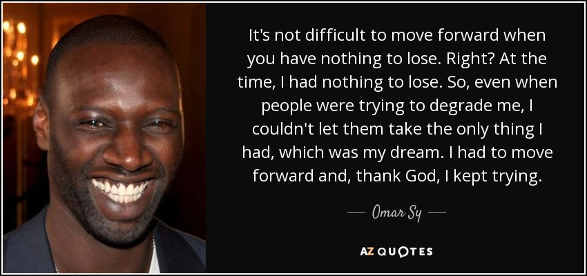 It's not difficult to move forward when you have nothing to lose. Right? At the time, I had nothing to lose. So, even when people were trying to degrade me, I couldn't let them take the only thing I had, which was my dream. I had to move forward and, thank God, I kept trying. - Omar Sy