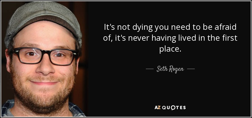 It's not dying you need to be afraid of, it's never having lived in the first place. - Seth Rogen