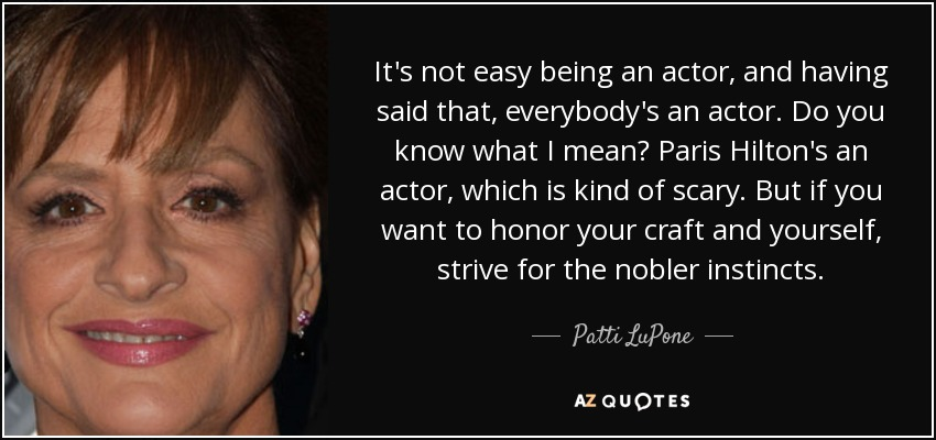 It's not easy being an actor, and having said that, everybody's an actor. Do you know what I mean? Paris Hilton's an actor, which is kind of scary. But if you want to honor your craft and yourself, strive for the nobler instincts. - Patti LuPone