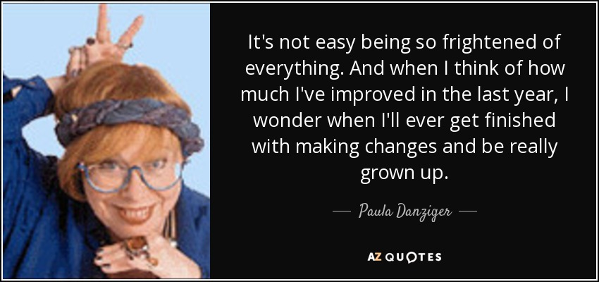 It's not easy being so frightened of everything. And when I think of how much I've improved in the last year, I wonder when I'll ever get finished with making changes and be really grown up. - Paula Danziger