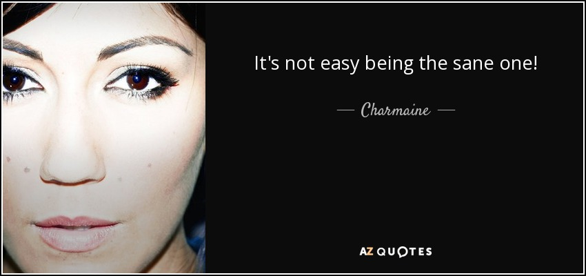 It's not easy being the sane one! - Charmaine
