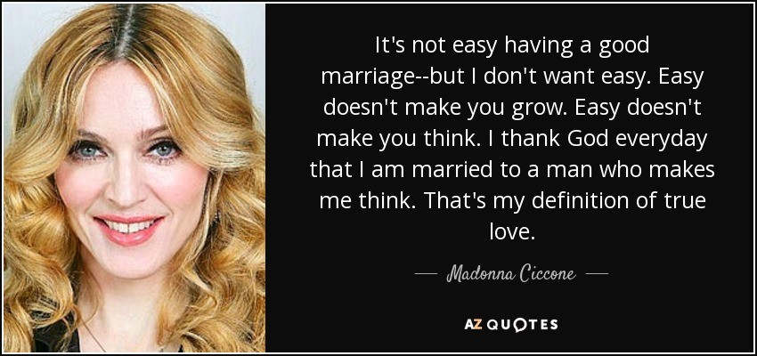 It's not easy having a good marriage--but I don't want easy. Easy doesn't make you grow. Easy doesn't make you think. I thank God everyday that I am married to a man who makes me think. That's my definition of true love. - Madonna Ciccone