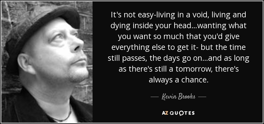 It's not easy-living in a void, living and dying inside your head…wanting what you want so much that you'd give everything else to get it- but the time still passes, the days go on…and as long as there's still a tomorrow, there's always a chance. - Kevin Brooks
