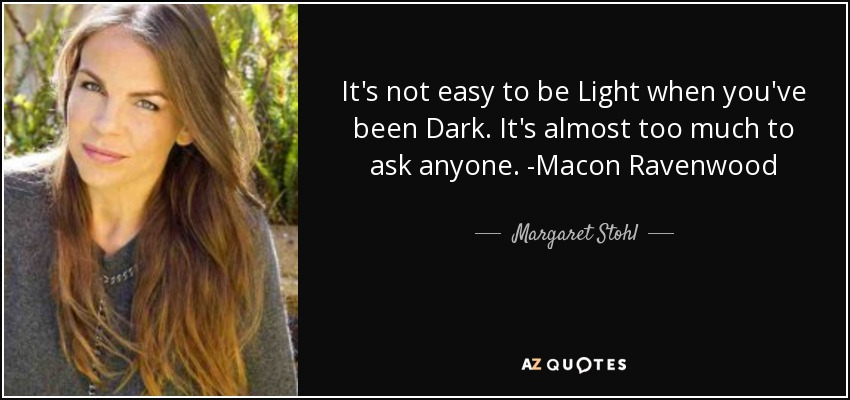 It's not easy to be Light when you've been Dark. It's almost too much to ask anyone. -Macon Ravenwood - Margaret Stohl