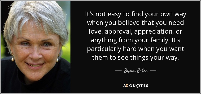 It's not easy to find your own way when you believe that you need love, approval, appreciation, or anything from your family. It's particularly hard when you want them to see things your way. - Byron Katie