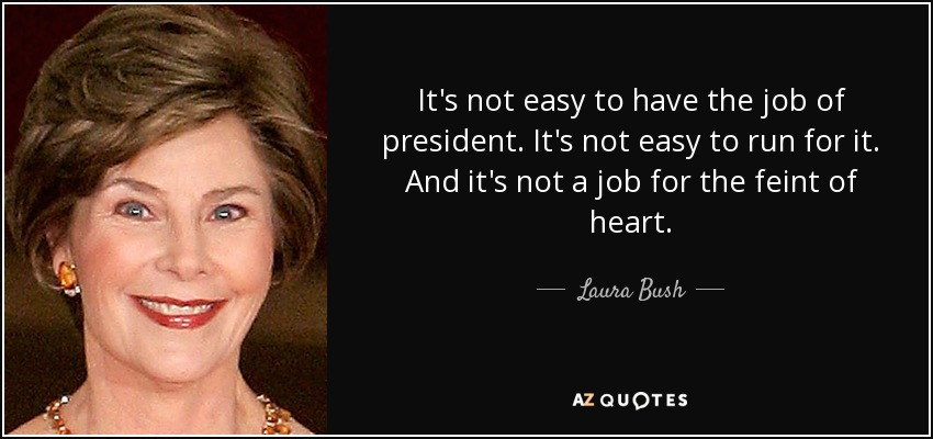 It's not easy to have the job of president. It's not easy to run for it. And it's not a job for the feint of heart. - Laura Bush
