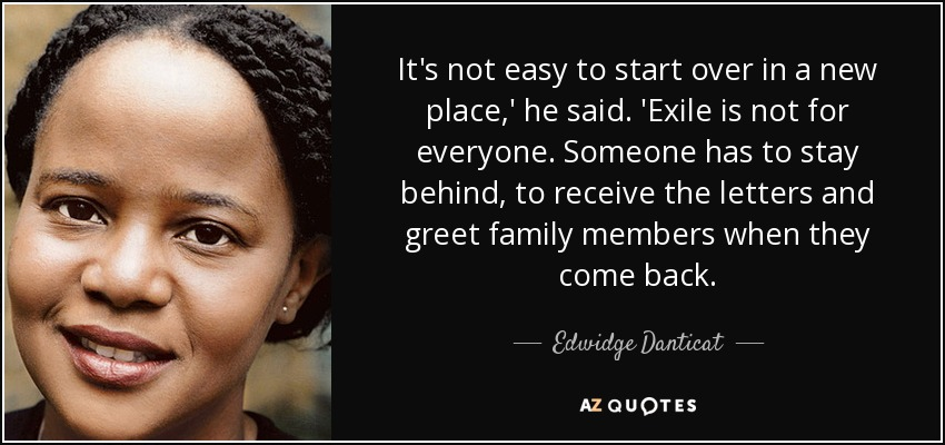 It's not easy to start over in a new place,' he said. 'Exile is not for everyone. Someone has to stay behind, to receive the letters and greet family members when they come back. - Edwidge Danticat