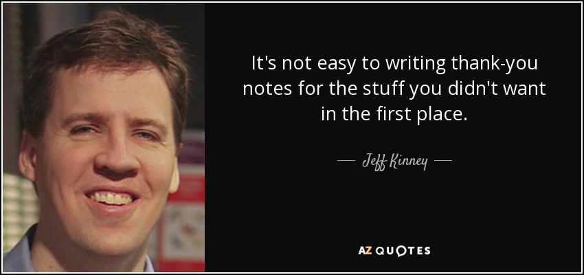 It's not easy to writing thank-you notes for the stuff you didn't want in the first place. - Jeff Kinney
