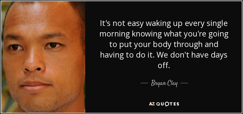 It's not easy waking up every single morning knowing what you're going to put your body through and having to do it. We don't have days off. - Bryan Clay