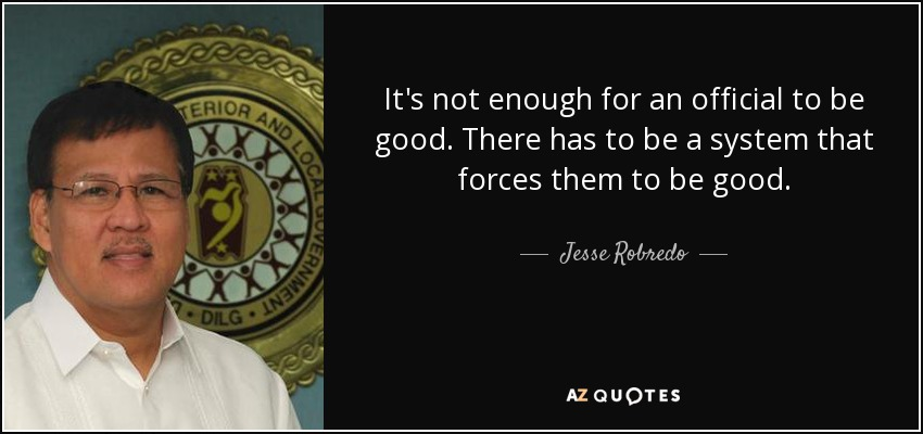 It's not enough for an official to be good. There has to be a system that forces them to be good. - Jesse Robredo