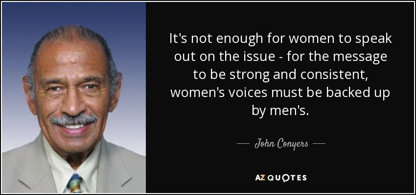 It's not enough for women to speak out on the issue - for the message to be strong and consistent, women's voices must be backed up by men's. - John Conyers