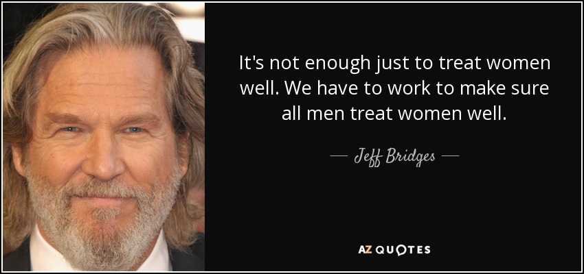 It's not enough just to treat women well. We have to work to make sure all men treat women well. - Jeff Bridges