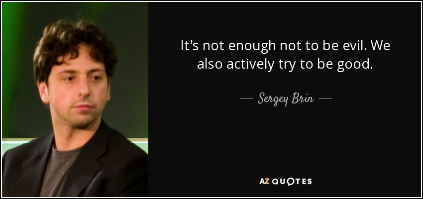 It's not enough not to be evil. We also actively try to be good. - Sergey Brin