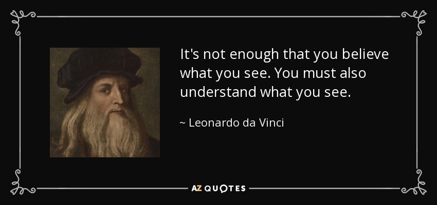 It's not enough that you believe what you see. You must also understand what you see. - Leonardo da Vinci