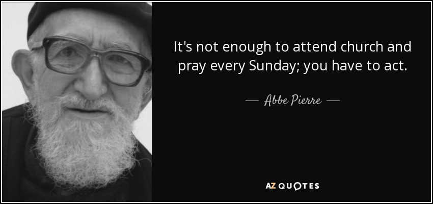 It's not enough to attend church and pray every Sunday; you have to act. - Abbe Pierre