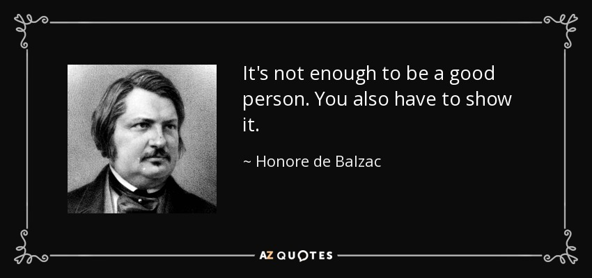 It's not enough to be a good person. You also have to show it. - Honore de Balzac