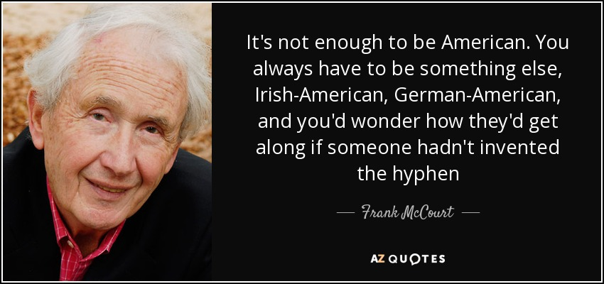 It's not enough to be American. You always have to be something else, Irish-American, German-American, and you'd wonder how they'd get along if someone hadn't invented the hyphen - Frank McCourt