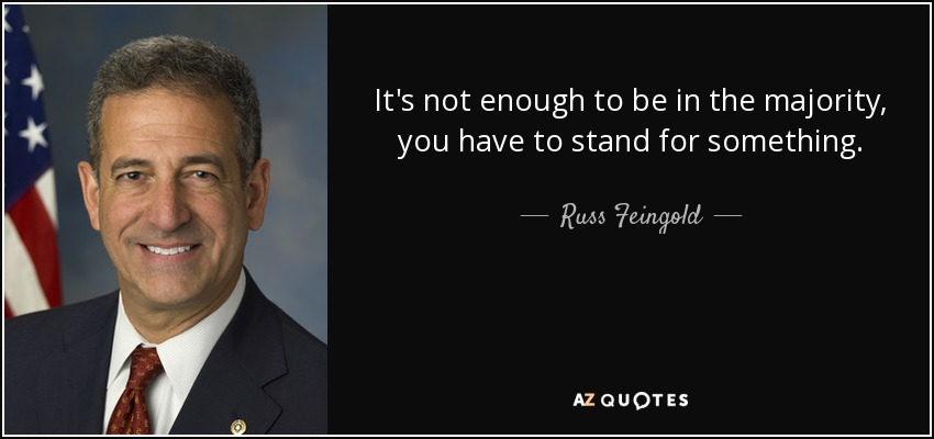 It's not enough to be in the majority, you have to stand for something. - Russ Feingold
