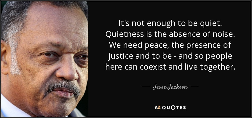 It's not enough to be quiet. Quietness is the absence of noise. We need peace, the presence of justice and to be - and so people here can coexist and live together. - Jesse Jackson