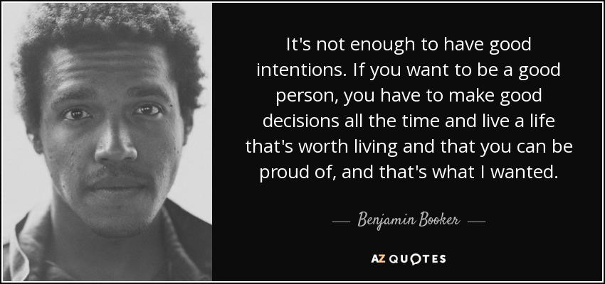 It's not enough to have good intentions. If you want to be a good person, you have to make good decisions all the time and live a life that's worth living and that you can be proud of, and that's what I wanted. - Benjamin Booker