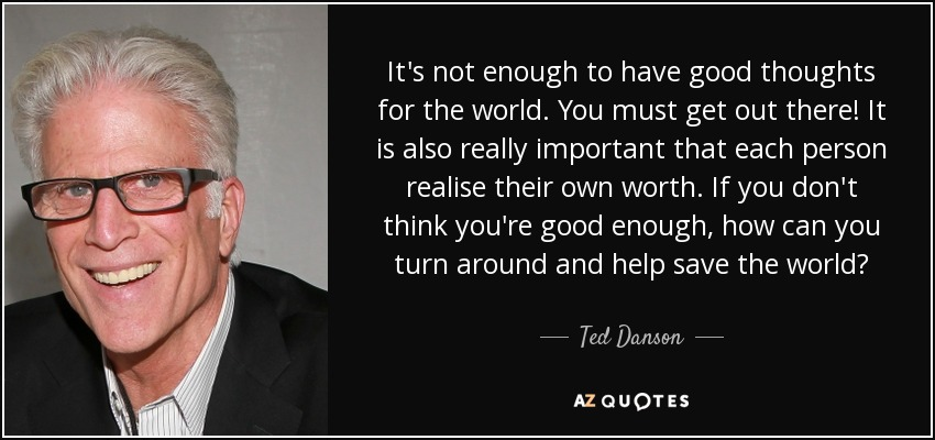 It's not enough to have good thoughts for the world. You must get out there! It is also really important that each person realise their own worth. If you don't think you're good enough, how can you turn around and help save the world? - Ted Danson