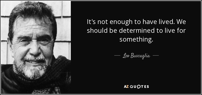 It's not enough to have lived. We should be determined to live for something. - Leo Buscaglia