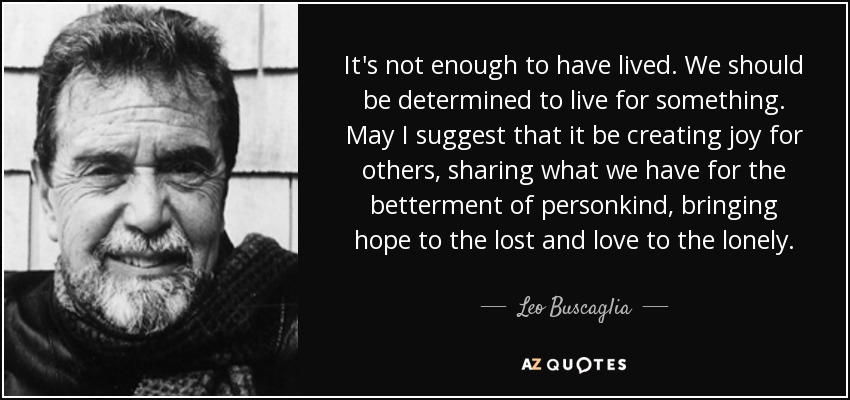 It's not enough to have lived. We should be determined to live for something. May I suggest that it be creating joy for others, sharing what we have for the betterment of personkind, bringing hope to the lost and love to the lonely. - Leo Buscaglia