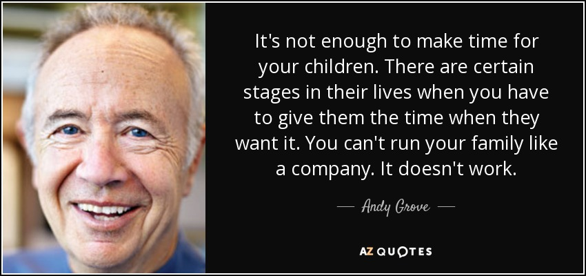 It's not enough to make time for your children. There are certain stages in their lives when you have to give them the time when they want it. You can't run your family like a company. It doesn't work. - Andy Grove