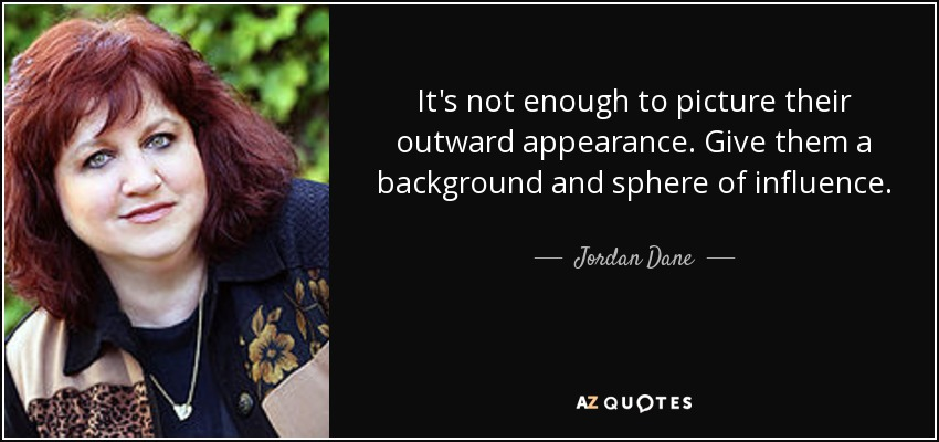 It's not enough to picture their outward appearance. Give them a background and sphere of influence. - Jordan Dane