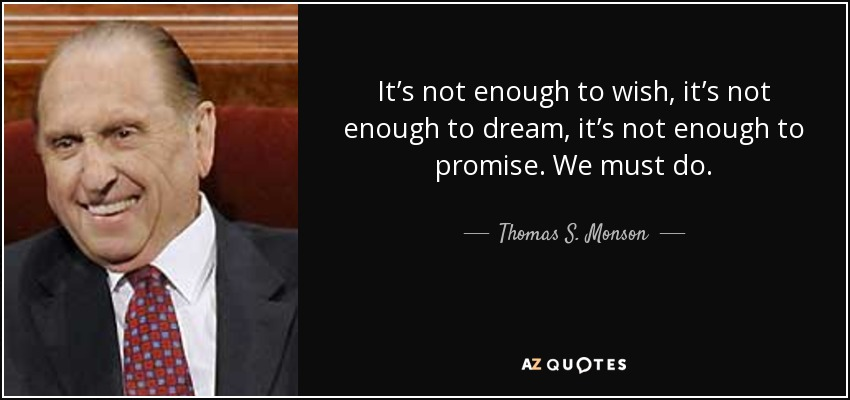 It's not enough to wish, it's not enough to dream, it's not enough to promise. We must do. - Thomas S. Monson